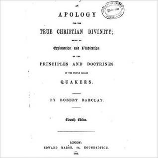An Apology for the True Christian Divinity: Being an Explanation and Vindication of the Principles and Doctrines of the People Called Quakers  by  Robert  Barclay