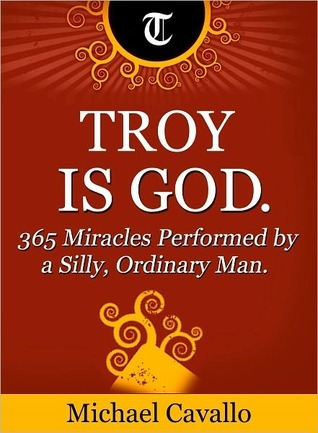 Troy is God. 365 Miracles Performed a Silly, Ordinary Man by Michael Cavallo