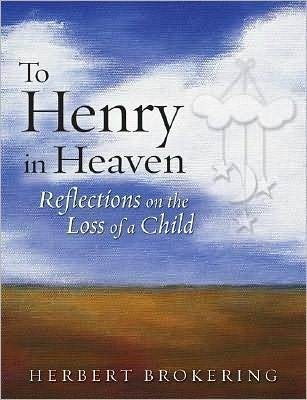 To Henry in Heaven: Reflections on the Loss of a Child  by  Herbert F. Brokering