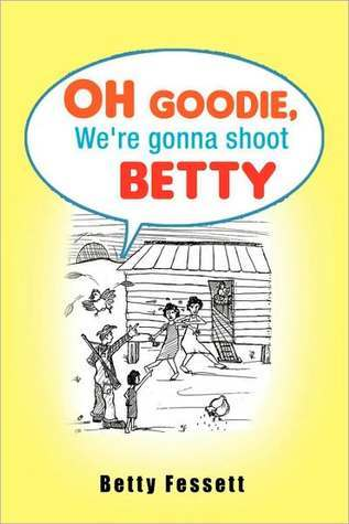 Oh Goodie, Were Gonna Shoot Betty  by  Betty Fessett