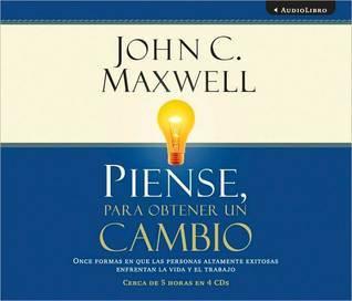 Piense, Para Obtener Un Cambio: Once Formas En Que Las Personas Altamente Exitosas Enfrentan La Vida y El Trabajo John C. Maxwell