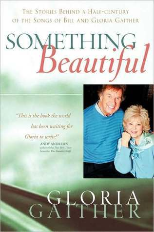 Something Beautiful: The Stories Behind a Half-century of the Songs of Bill and Gloria Gaither Gloria Gaither