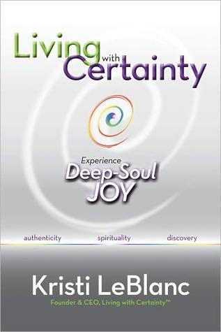 Living with Certainty: Experience Deep-Soul Joy Kristi LeBlanc