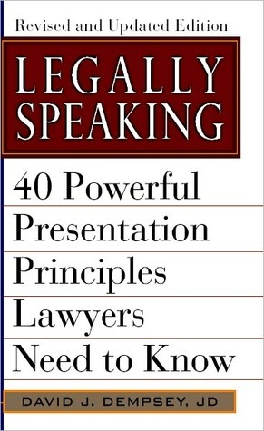 Legally Speaking: 40 Powerful Presentation Principles Lawyers Need to Know, Revised and Updated Edition  by  David J. Dempsey