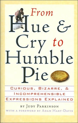 From Hue & Cry to Humble Pie: Curious, Bizarre, & Incomprehensible Expressions Explained  by  Judy Parkinson