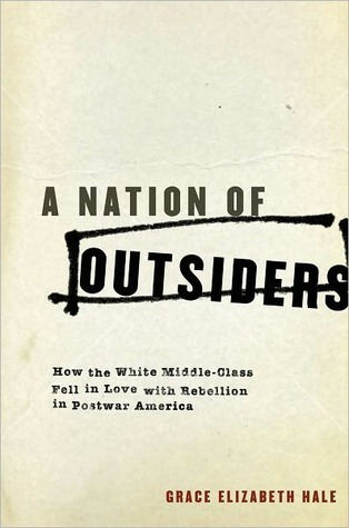 A Nation of Outsiders: How the White Middle Class Fell in Love with Rebellion in Postwar America  by  Grace Elizabeth Hale