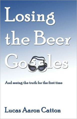 Losing the Beer Goggles: And Seeing the Truth for the First Time  by  Lucas Aaron Catton