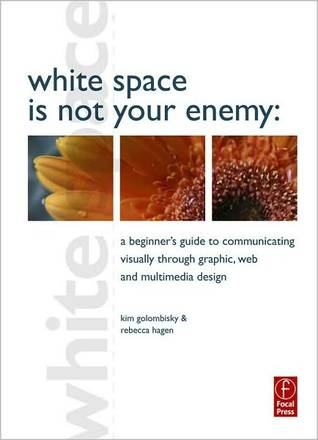 White Space Is Not Your Enemy: A Beginners Guide to Communicating Visually Through Graphic, Web and Multimedia Design Kim Golombisky