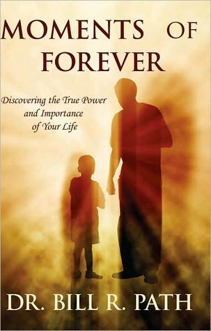 Moments of Forever: Discovering the True Power and Importance of Your Life  by  Bill R. Path