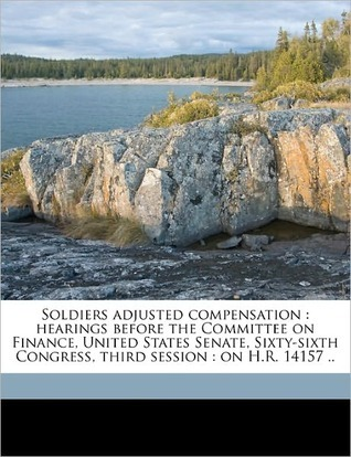 Soldiers Adjusted Compensation: Hearings Before the Committee on Finance, United States Senate, Sixty-Sixth Congress, Third Session: On H.R. 14157 .. United States Congress