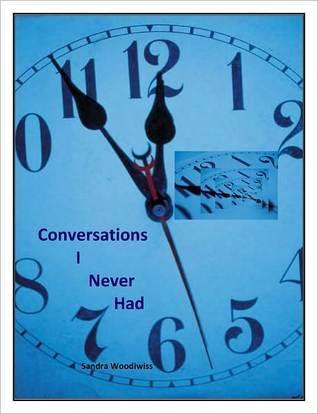 Conversations I Never Had  by  Sandra K Woodiwiss