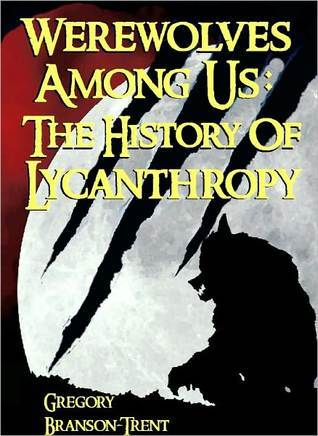Werewolves Among Us The History Of Lycanthropy  by  Gregory Branson-Trent