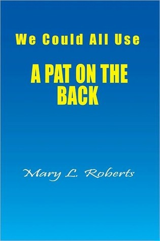We Could All Use - A PAT ON THE BACK Mary L. Roberts