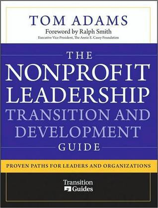 The Nonprofit Leadership Transition and Development Guide: Proven Paths for Leaders and Organizations Tom Adams