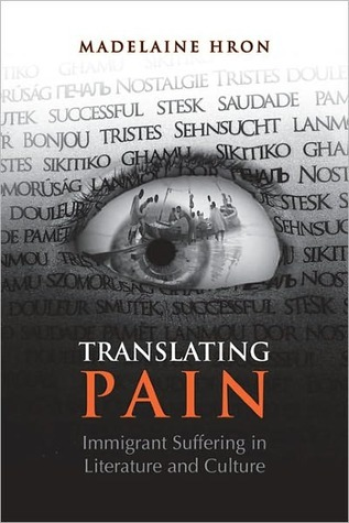 Translating Pain: Immigrant Suffering in Literature and Culture Madelaine Hron
