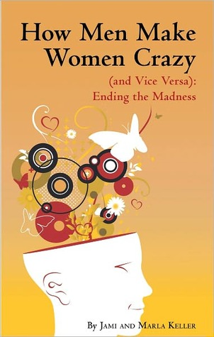 How Men Make Women Crazy (and Vice Versa): Ending the Madness Jami Keller