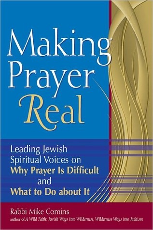 Making Prayer Real: Leading Jewish Spiritual Voices on Why Prayer Is Difficult and What to Do about It Mike Comins