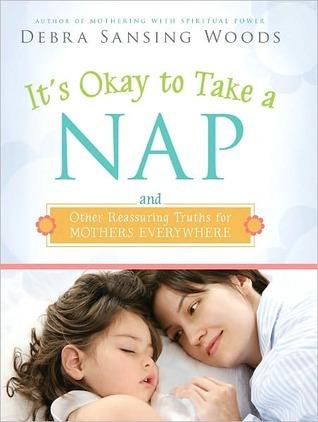 Its Okay to Take a Nap and Other Reassuring Truths for Mothers Everywhere  by  Debra Sansing Woods