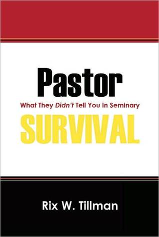 Pastor Survival: What They Didnt Teach You in Seminary! Rix W. Tillman