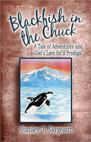 Blackfish in the Chuck: A Tale of Adventures and Gods Love for a Prodigal Stanley F. Sargeant