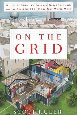 On the Grid: A Plot of Land, An Average Neighborhood, and the Systems that Make Our World Work Scott Huler