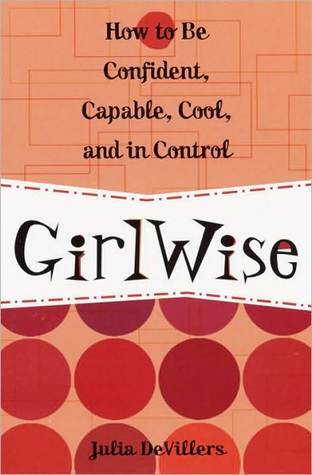GirlWise: How to Be Confident, Capable, Cool, and in Control Julia DeVillers