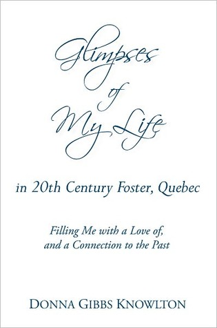 Glimpses of My Life in 20th Century Foster, Quebec: Glimpses  by  Donna Gibbs Knowlton