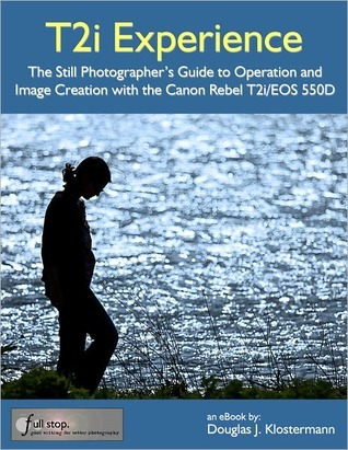 T2i Experience - The Still Photographers Guide to Operation and Image Creation With the Canon Rebel T2i / EOS 550D Douglas Klostermann