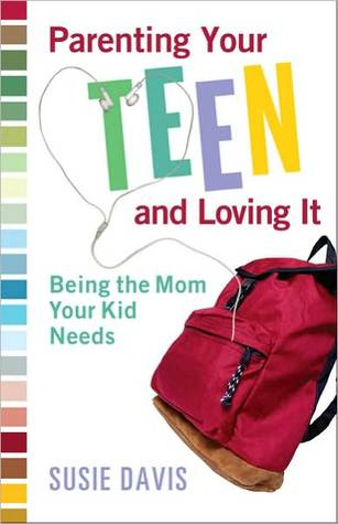 Parenting Your Teen and Loving It: Being the Mom Your Kid Needs Susie Davis
