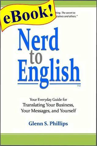 Nerd-to-English: Your Everday Guide for Translating Your Business, Your Messages, and Yourself  by  Glenn S. Phillips
