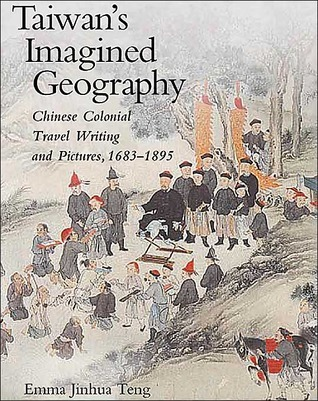 Taiwans Imagined Geography: Chinese Colonial Travel Writing and Pictures, 1683-1895  by  Emma Jinhua Teng