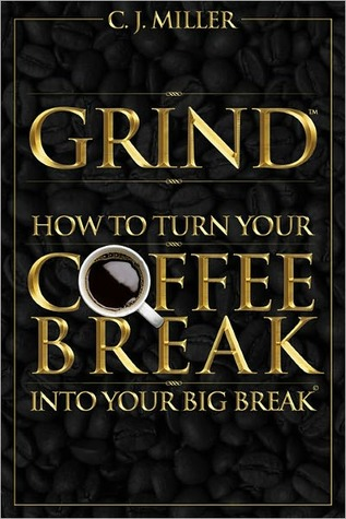 GRIND: How To Turn Your Coffee Break Into Your Big Break C.J. Miller