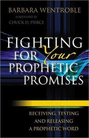 Fighting for Your Prophetic Promises: Receiving, Testing and Releasing a Prophetic Word Barbara Wentroble