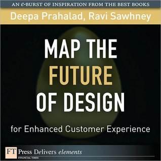 Map the Future of Design for Enhanced Customer Experience Deepa Prahalad