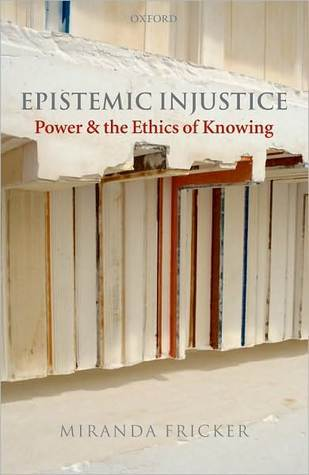 Epistemic Injustice: Power and the Ethics of Knowing: Power and the Ethics of Knowing  by  Miranda Fricker