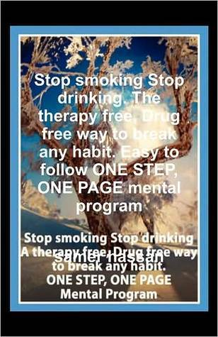 Stop Smoking Stop Drinking. the Therapy Free, Drug Free Way to Break Any Habit. Easy to Follow One Step, One Page Mental Program  by  Samer Hassan