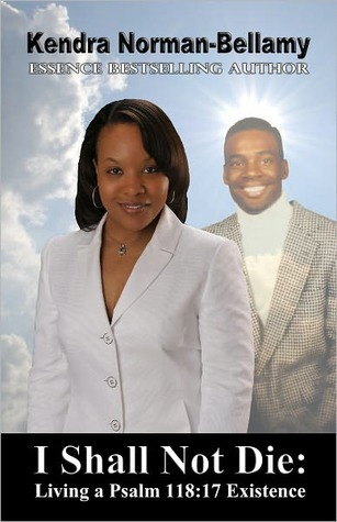 I Shall Not Die: Living A Psalm 118:17 Existence  by  Kendra Norman-Bellamy
