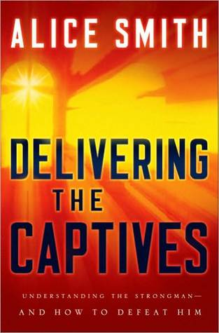 Delivering the Captives: Overcoming the Strongman and Finding Victory in Christ Alice Smith