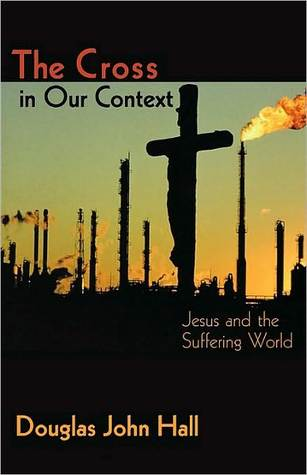 The Cross in Our Context: Jesus and a Suffering World Douglas John Hall
