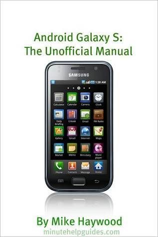 Samsung Galaxy S: The Unofficial Manual (Also Known As Vibrant, Epic, Fascinate, Captivate)  by  Mike Haywood