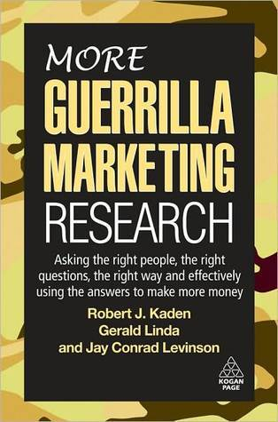 More Guerrilla Marketing Research: Asking the Right People, the Right Questions, the Right Way, and Effectively Using the Answers to Make More Money Robert J. Kaden