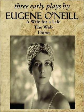 Three Early Plays: A Wife for a Life / The Web / Thirst  by  Eugene ONeill