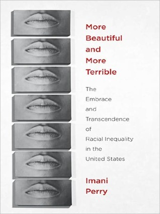 More Beautiful and More Terrible: The Embrace and Transcendence of Racial Inequality in the United States Imani Perry