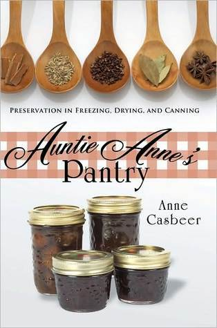 Auntie Annes Pantry: Preservation in Freezing, Drying, and Canning Anne Casbeer