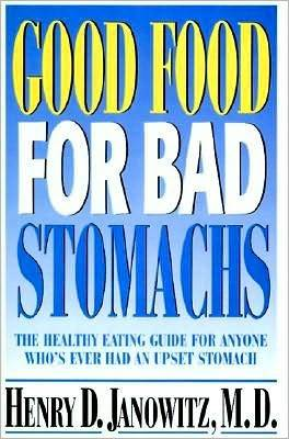Good Food for Bad Stomachs: The Healthy Eating Guide for Anyone Whos Ever Had an Upset Stomach Henry D. Janowitz