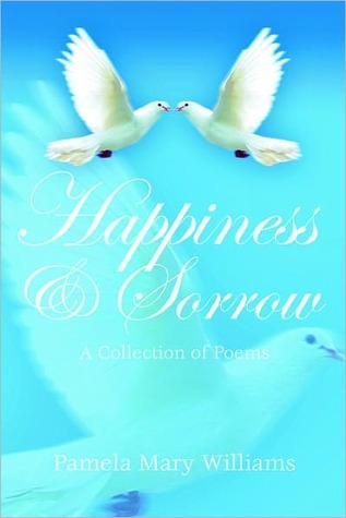 Happiness and Sorrow: A Collection of Poems  by  Pamela Mary Williams