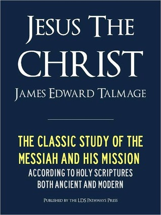 JESUS THE CHRIST A Study of the Messiah and His Mission according to Holy Scriptures both Ancient and Modern  by  James E. Talmage