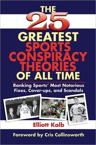 The 25 Greatest Sports Conspiracy Theories of All-Time: Ranking Sports Most Notorious Fixes, Cover-Ups, and Scandals Elliott Kalb