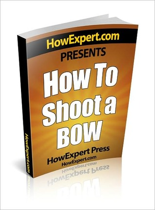 How To Shoot a Bow - Your Step-By-Step Guide To Instinctive Archery  by  HowExpert Press