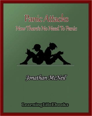 Panic Attacks: Now Theres No Need To Panic  by  Jonathan McNeil